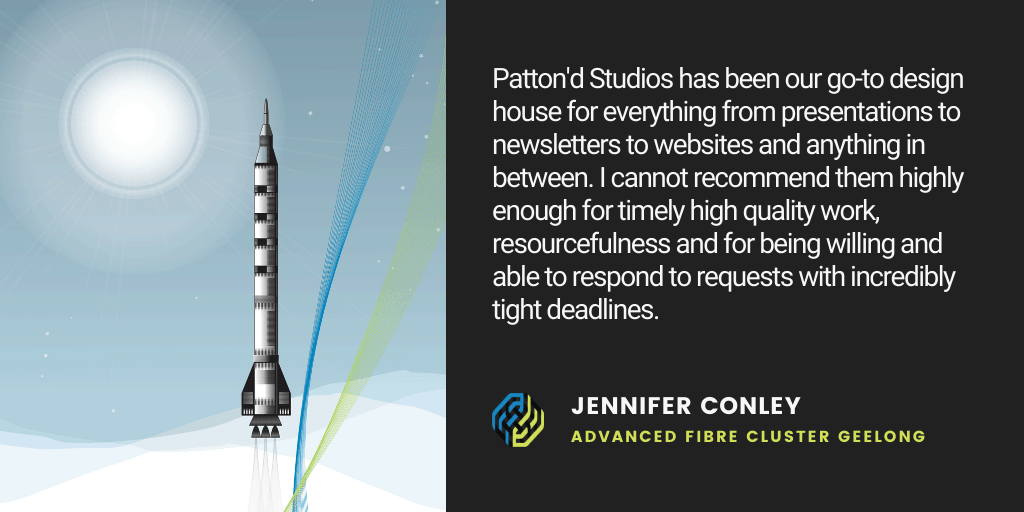 Testimonial: Patton'd Studios has been our go-to design house for everything from presentations to newsletters to websites and anything in between. I cannot recommend them highly enough for timely high quality work, resourcefulness and for being willing and able to respond to requests with incredibly tight deadlines. - Jennifer Conley, Advanced Fibre Cluster Geelong