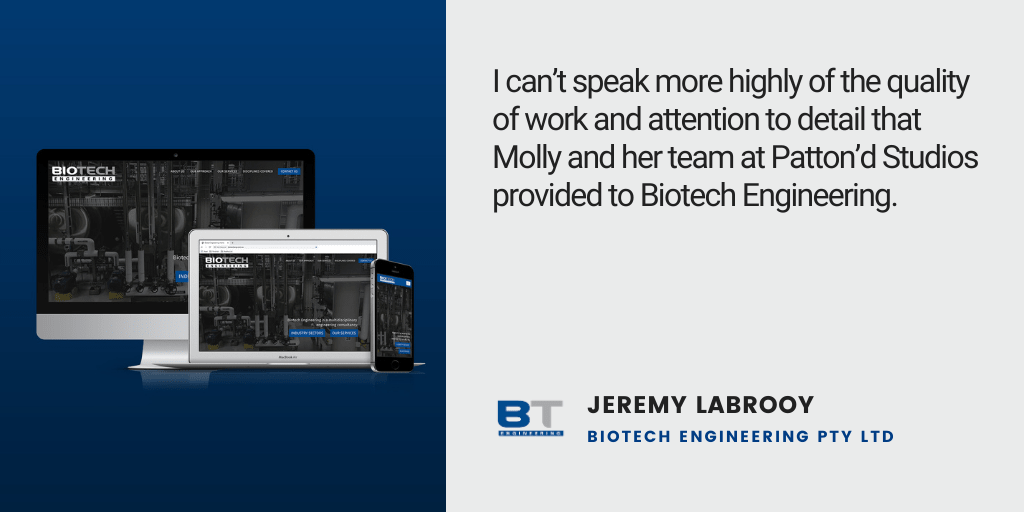 Testimonial: I can't speak more highly of the quality of work and attention to detail that Molly and her team at Patton'd Studios provided to Biotech Engineering. - Jeremy LaBrooy, BioTech Engineering