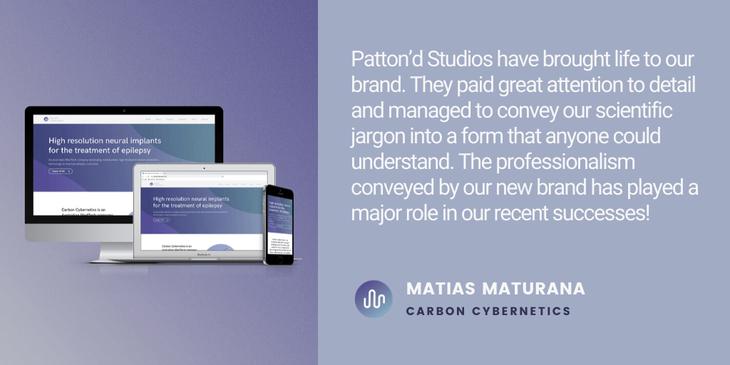 Testimonial Patton'd Studios have brought life to our brand. They paid great attention to detail and managed to convey our scientific jargon into a form that anyone could understand. The professionalism conveyed by our new brand has played a major role in our recent successes! - Matias Maturana, Carbon Cybernetics