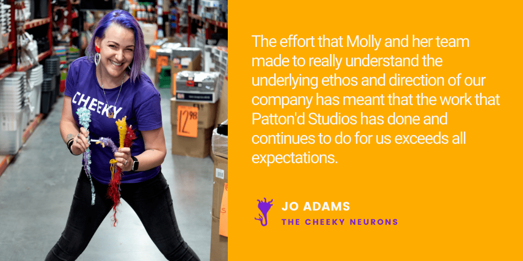 Testimonial: The effort that Molly and her team made to really understand the underlying ethos and direction of our company has meant that the work that Patton'd Studios has done and continues to do for us exceeds all expectations. - Jo Adams, The Cheeky Neurons