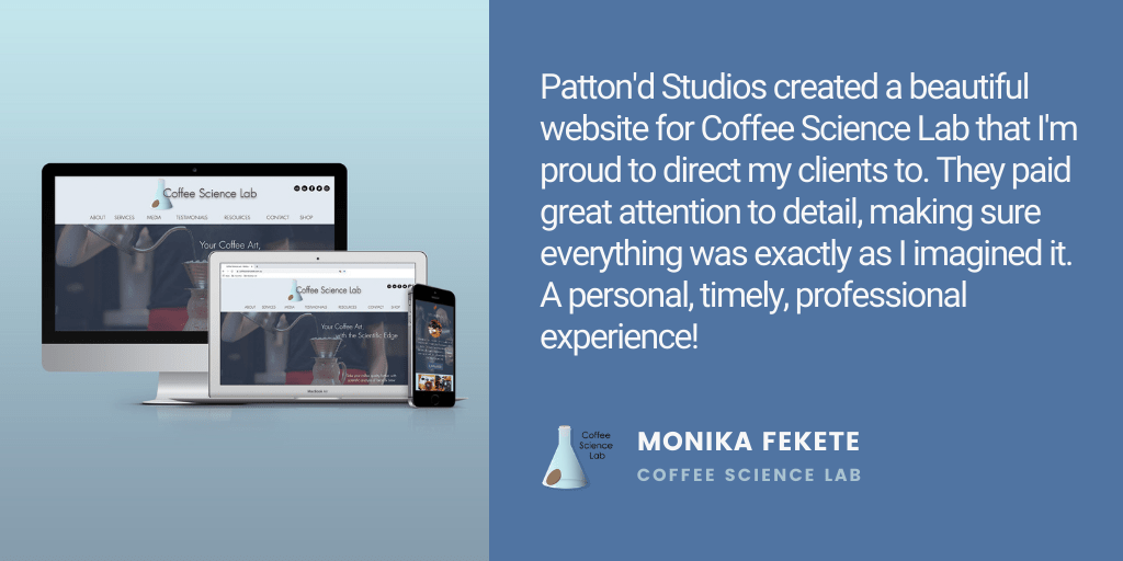 Testimonial: Patton'd Studios created a beautiful website for Coffee Science Lab that I'm proud to direct my clients to. They paid great attention to detail, making sure everything was exactly as I imagined it. A personal, timely, professional experience! - Monika Fekete, Coffee Science Lab