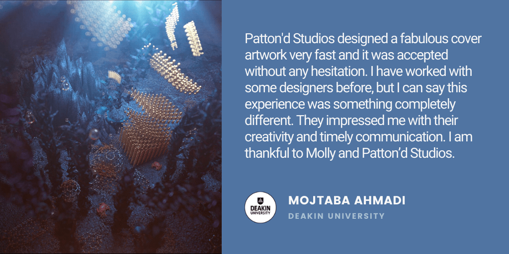 Testimonial: Patton'd Studios designed a fabulous cover artwork very fast and it was accepted without any hesitation. I have worked with some designers before, but I can say this experience was something completely different. They impressed me with their creativity and timely communication. I am thankful to Molly and Patton'd Studios. - Mojtaba Ahmadi, Deakin University