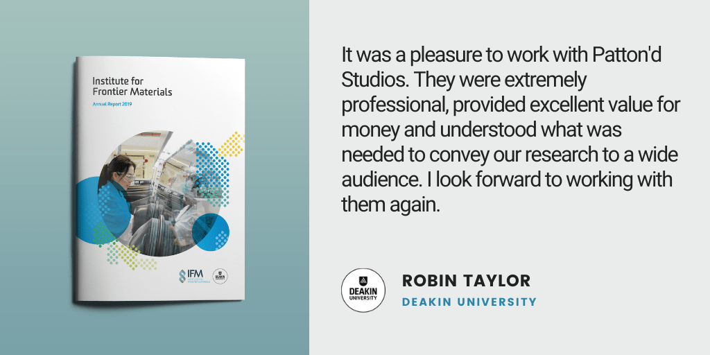 Testimonial: It was a pleasure to work with Patton'd Studios. They were extremely professional, provided excellent value for money and understood what was needed to convey our research to a wide audience. I look forward to working with them again. - Robin Taylor, Deakin University