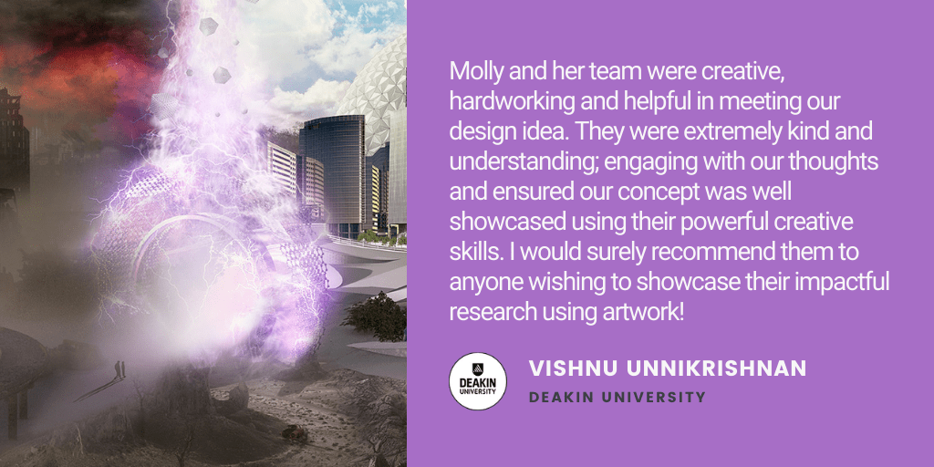 Testimonial: Molly and her team were creative, hardworking and extremely helpful in meeting our design idea. They were extremely kind and understanding; engaging with our thoughts and ensured our concept was well showcased using their powerful creative skills. I would surely recommend them to anyone wishing to showcase their impactful research using artwork! - Vishnu Unnikrishnan, Deakin University