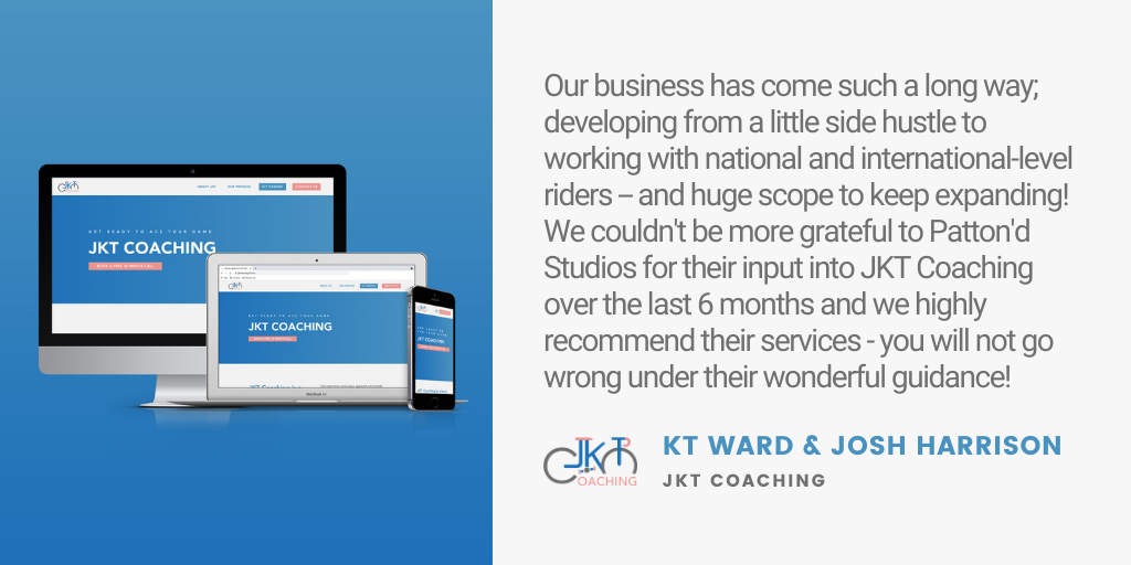 Testimonial: Our business has come such a long way; developing from a little side hustle to working with national and international-level riders -- and huge scope to keep expanding! We couldn't be more grateful to Patton'd Studios for their input into JKT Coaching over the last 6 months and we highly recommend their services - you will not go wrong under their wonderful guidance! - KT Ward and Josh Harrison JKT Coaching
