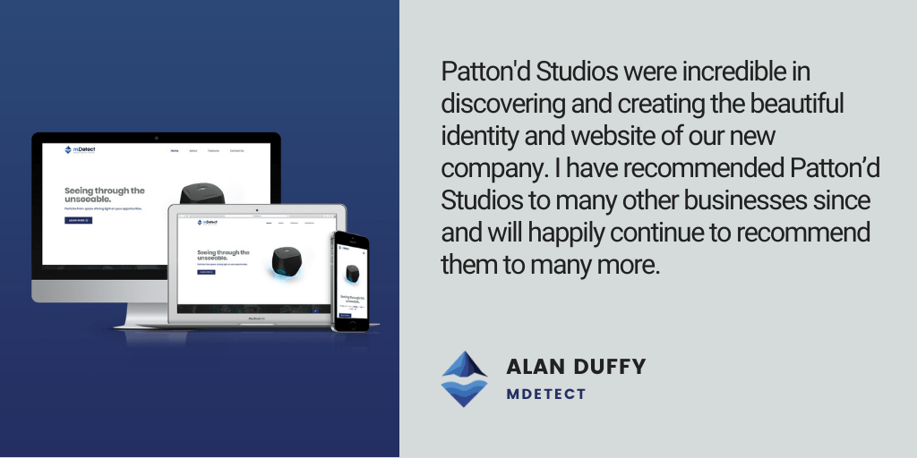 Testimonial: Patton'd Studios were incredible in discovering and creating the beautiful identity and website of our new company. I have recommended Patton'd Studios to many other businesses since and will happily continue to recommend them to many more. - Alan Duffy, mDetect
