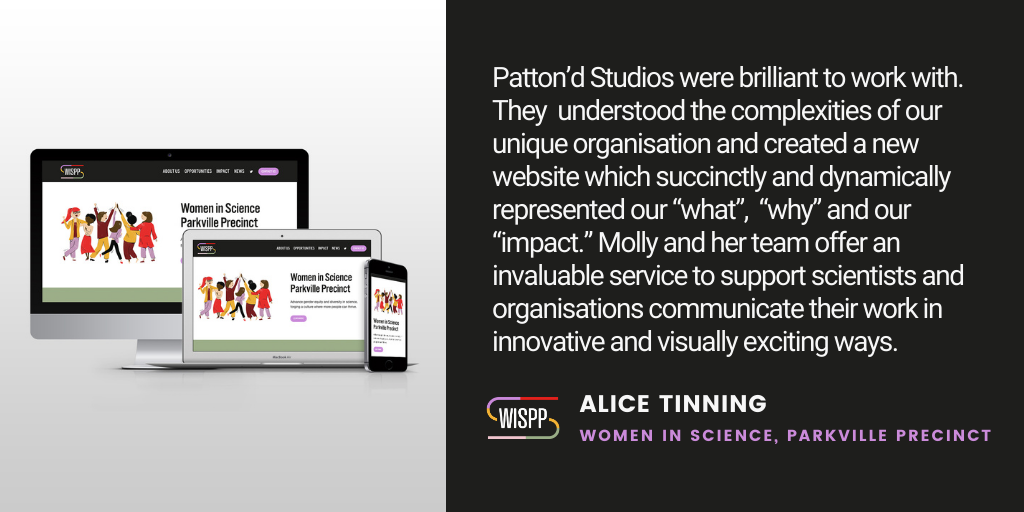 "Testimonial: Patton'd Studios were brilliant to work with. They understood the complexities of our unique organisation and created a new website which succinctly and dynamically represented our ""what"", ""why"" and our ""impact."" Molly and her team offer an invaluable service to support scientists and organisations communicate their work in innovative and visually exciting ways. - Alice Tinning, Women in Science, Parkville Precinct"